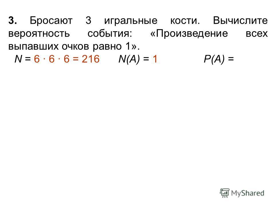 3. Бросают 3 игральные кости. Вычислите вероятность события: «Произведение всех выпавших очков равно 1». N = 6 · 6 · 6 = 216 N(А) = 1 Р(А) =