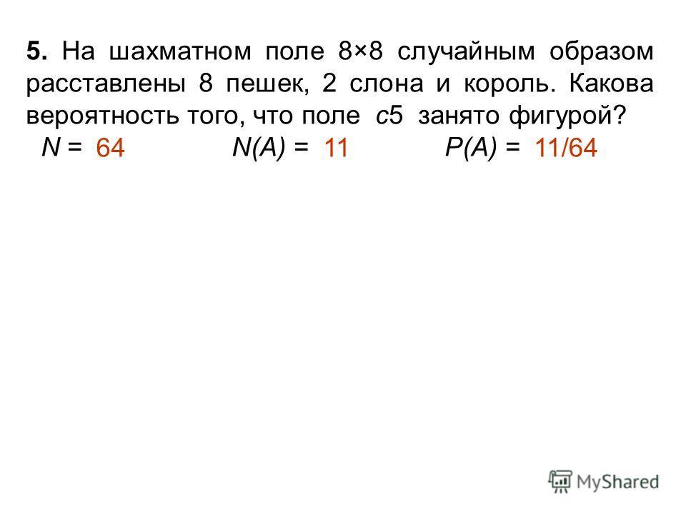 5. На шахматном поле 8×8 случайным образом расставлены 8 пешек, 2 слона и король. Какова вероятность того, что поле с5 занято фигурой? N = N(А) = Р(А) = 1111/6464