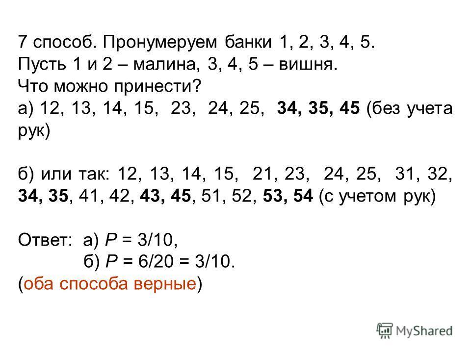 7 способ. Пронумеруем банки 1, 2, 3, 4, 5. Пусть 1 и 2 – малина, 3, 4, 5 – вишня. Что можно принести? а) 12, 13, 14, 15, 23, 24, 25, 34, 35, 45 (без учета рук) б) или так: 12, 13, 14, 15, 21, 23, 24, 25, 31, 32, 34, 35, 41, 42, 43, 45, 51, 52, 53, 54