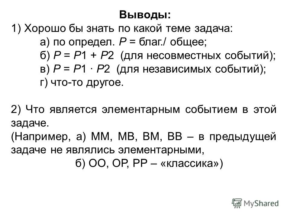 Выводы: 1) Хорошо бы знать по какой теме задача: а) по определ. Р = благ./ общее; б) Р = Р1 + Р2 (для несовместных событий); в) Р = Р1 · Р2 (для независимых событий); г) что-то другое. 2) Что является элементарным событием в этой задаче. (Например, а