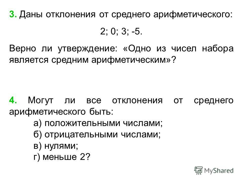 4. Могут ли все отклонения от среднего арифметического быть: а) положительными числами; б) отрицательными числами; в) нулями; г) меньше 2? 3. Даны отклонения от среднего арифметического: 2; 0; 3; -5. Верно ли утверждение: «Одно из чисел набора являет