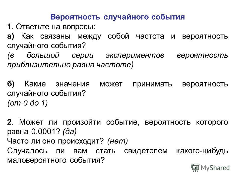 Вероятность случайного события 1. Ответьте на вопросы: а) Как связаны между собой частота и вероятность случайного события? (в большой серии экспериментов вероятность приблизительно равна частоте) б) Какие значения может принимать вероятность случайн