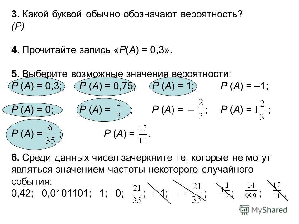 3. Какой буквой обычно обозначают вероятность? (Р) 4. Прочитайте запись «Р(А) = 0,3». 5. Выберите возможные значения вероятности: Р (А) = 0,3; Р (А) = 0,75; Р (А) = 1; Р (А) = –1; Р (А) = 0; Р (А) = ; Р (А) = – ; Р (А) = ; Р (А) = ; Р (А) =. 6. Среди