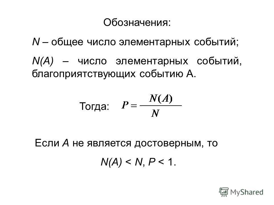 Обозначения: N – общее число элементарных событий; N(A) – число элементарных событий, благоприятствующих событию А. Если А не является достоверным, то N(A) < N, Р < 1. Тогда: