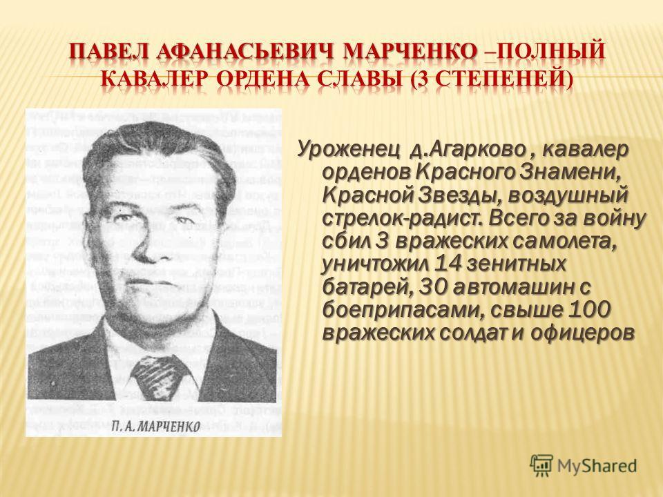 Уроженец д.Агарково, кавалер орденов Красного Знамени, Красной Звезды, воздушный стрелок-радист. Всего за войну сбил 3 вражеских самолета, уничтожил 14 зенитных батарей, 30 автомашин с боеприпасами, свыше 100 вражеских солдат и офицеров