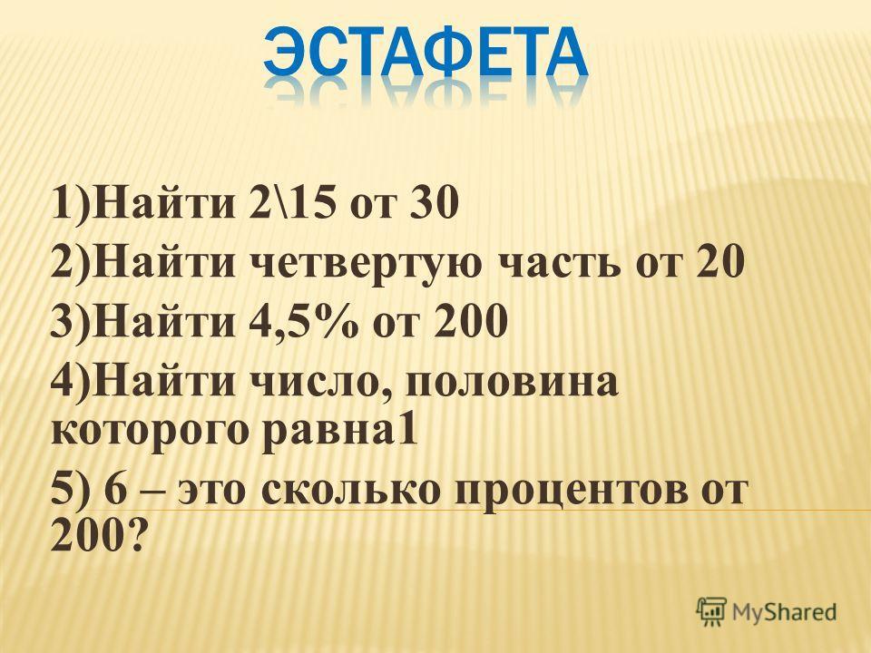 1)Найти 2\15 от 30 2)Найти четвертую часть от 20 3)Найти 4,5% от 200 4)Найти число, половина которого равна1 5) 6 – это сколько процентов от 200?