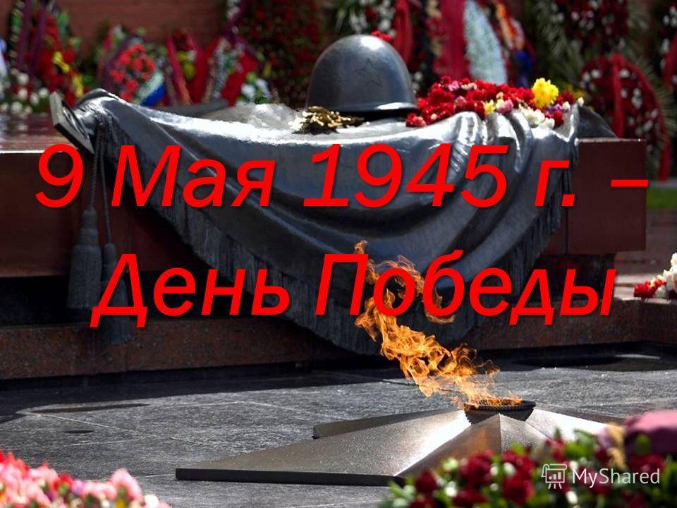 9 Мая 1945 г. – День Победы