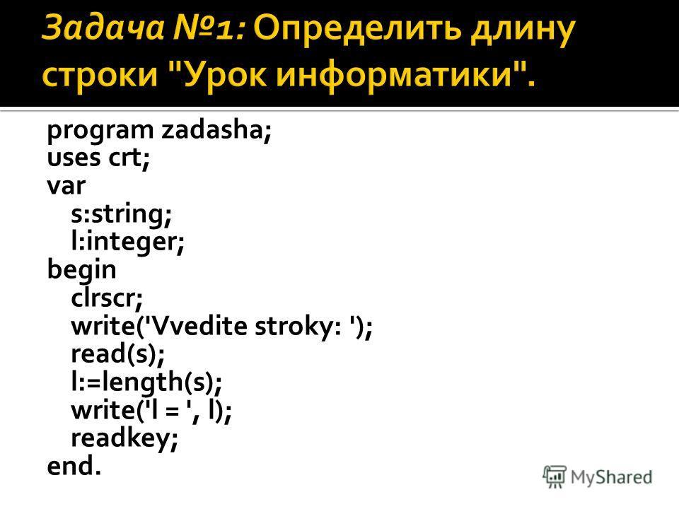 program zadasha; uses crt; var s:string; l:integer; begin clrscr; write('Vvedite stroky: '); read(s); l:=length(s); write('l = ', l); readkey; end.