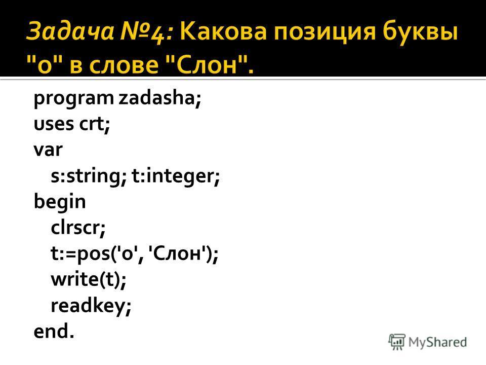program zadasha; uses crt; var s:string; t:integer; begin clrscr; t:=pos('о', 'Слон'); write(t); readkey; end.