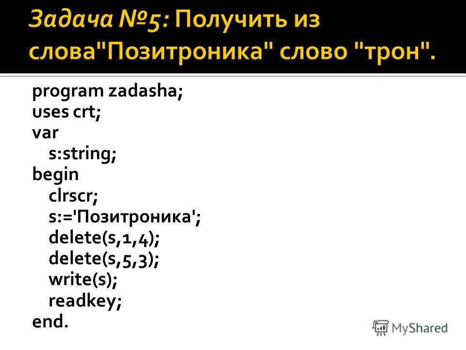 program zadasha; uses crt; var s:string; begin clrscr; s:='Позитроника'; delete(s,1,4); delete(s,5,3); write(s); readkey; end.