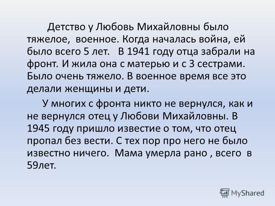 Детство у Любовь Михайловны было тяжелое, военное. Когда началась война, ей было всего 5 лет. В 1941 году отца забрали на фронт. И жила она с матерью и с 3 сестрами. Было очень тяжело. В военное время все это делали женщины и дети. У многих с фронта