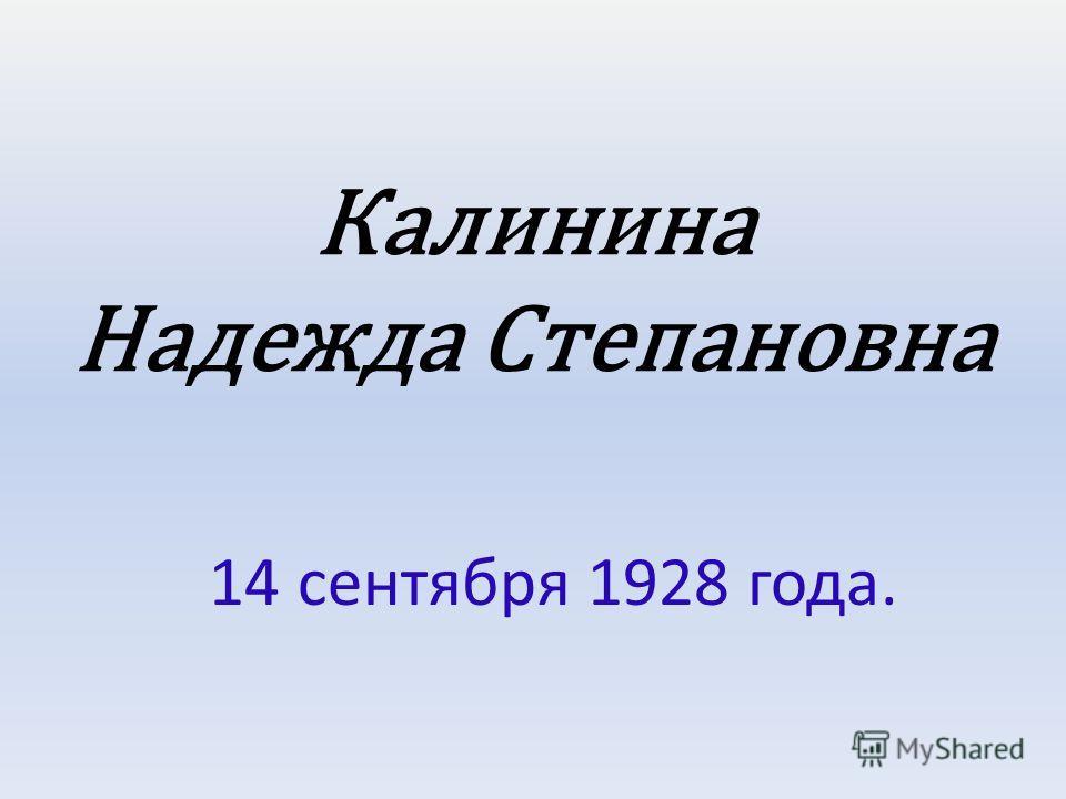 Калинина Надежда Степановна 14 сентября 1928 года.