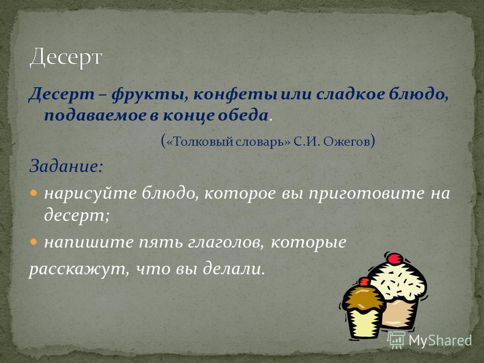 Десерт – фрукты, конфеты или сладкое блюдо, подаваемое в конце обеда. ( «Толковый словарь» С.И. Ожегов ) Задание: нарисуйте блюдо, которое вы приготовите на десерт; напишите пять глаголов, которые расскажут, что вы делали.