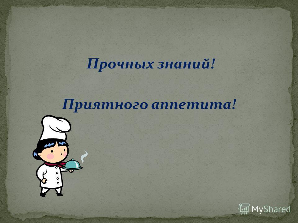 Прочных знаний! Приятного аппетита!