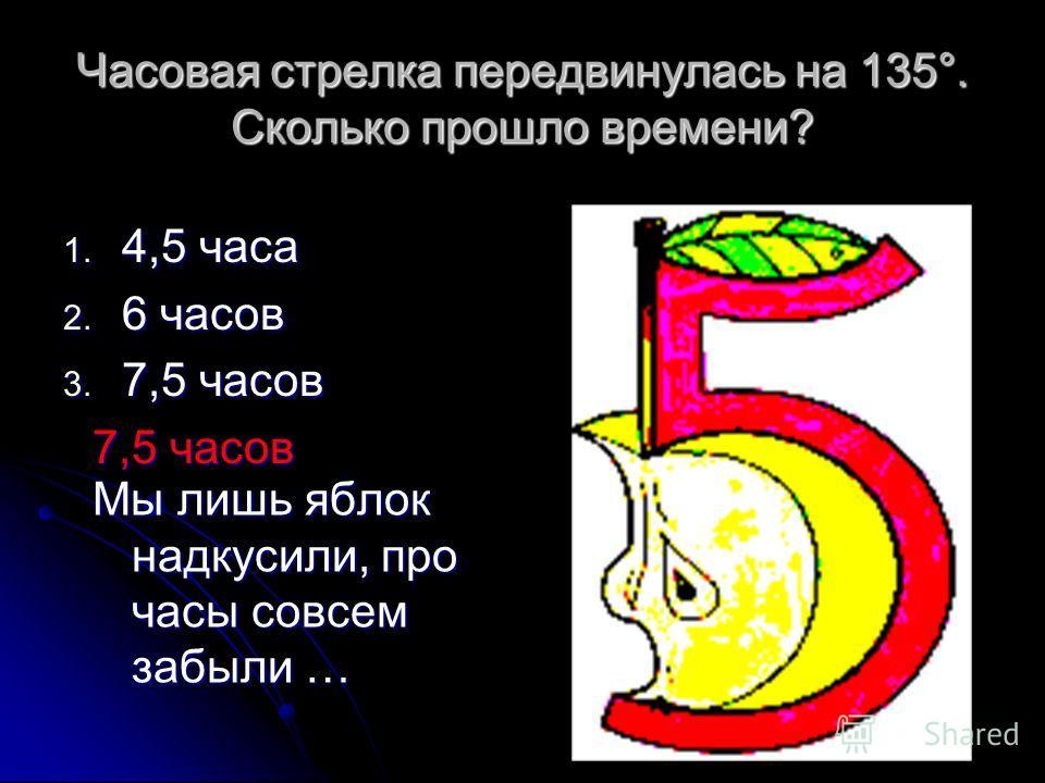 Часовая стрелка передвинулась на 135°. Сколько прошло времени? 1. 4,5 часа 2. 6 часов 3. 7,5 часов 7,5 часов Мы лишь яблок надкусили, про часы совсем забыли …