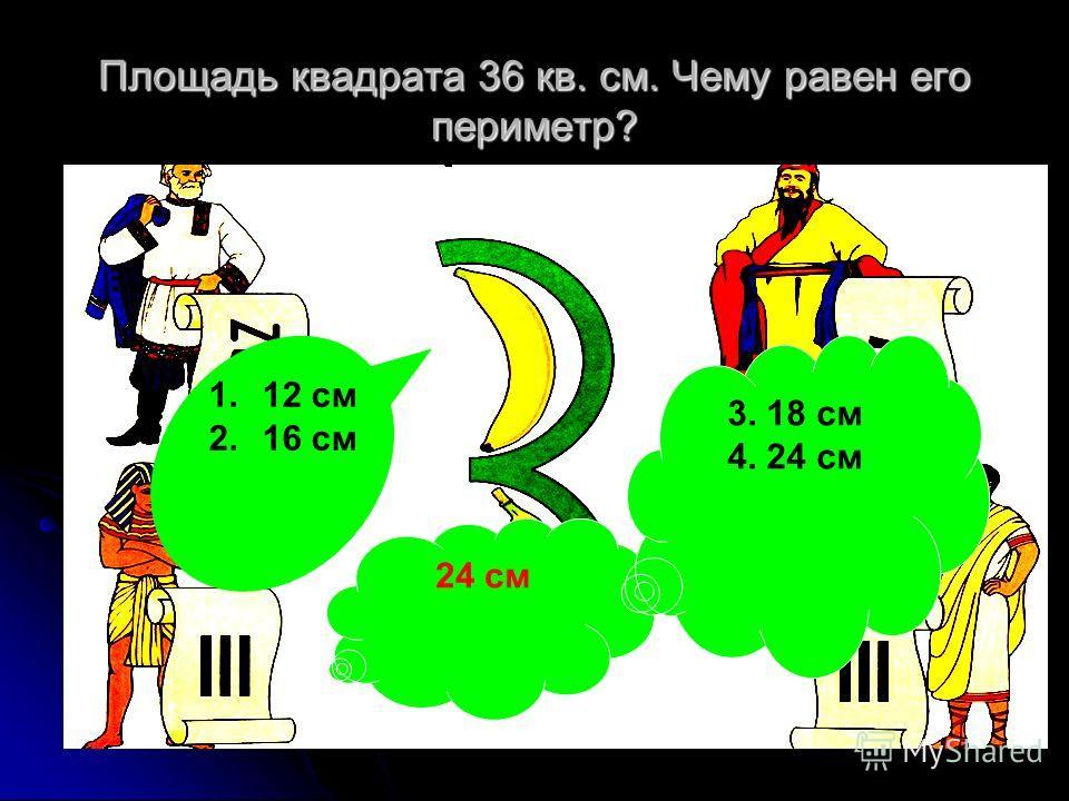 Площадь квадрата 36 кв. см. Чему равен его периметр? 1.12 см 2.16 см 24 см 3. 18 см 4. 24 см