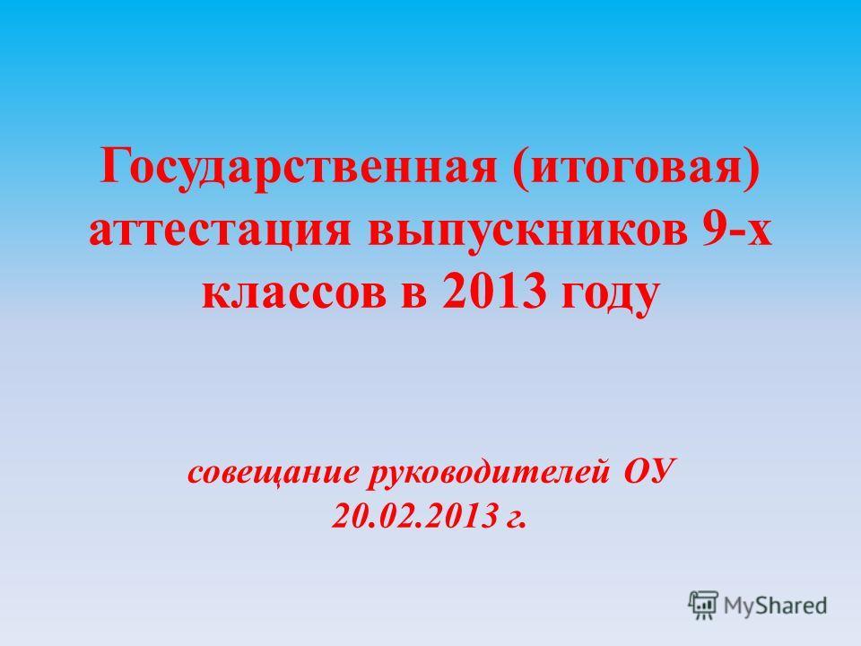 Государственная (итоговая) аттестация выпускников 9-х классов в 2013 году совещание руководителей ОУ 20.02.2013 г.