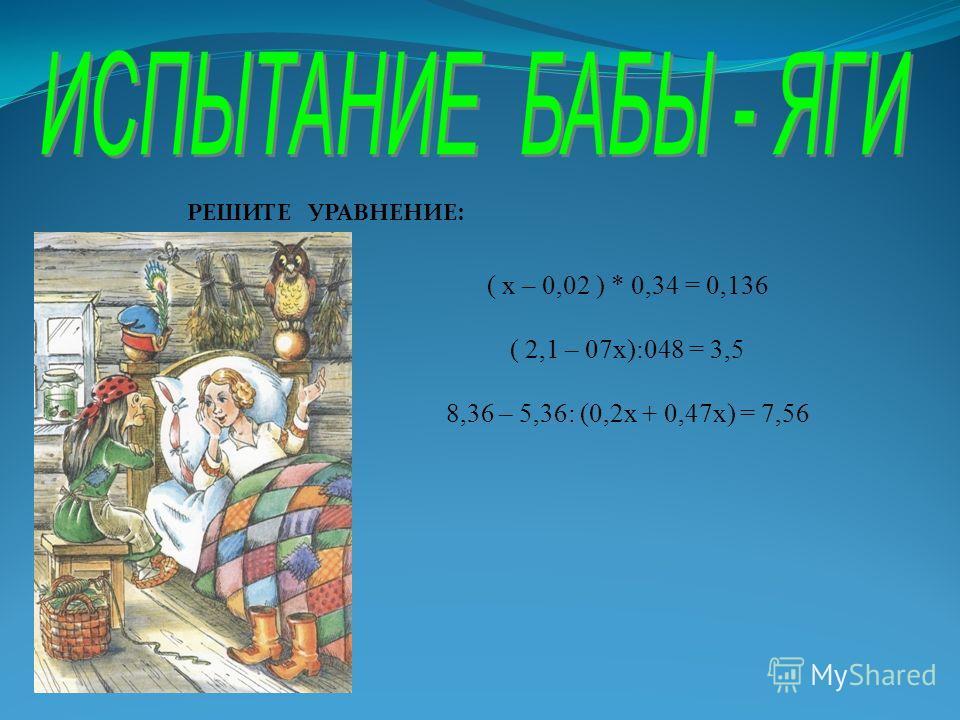 ( х – 0,02 ) * 0,34 = 0,136 ( 2,1 – 07х):048 = 3,5 8,36 – 5,36: (0,2х + 0,47х) = 7,56 РЕШИТЕ УРАВНЕНИЕ: