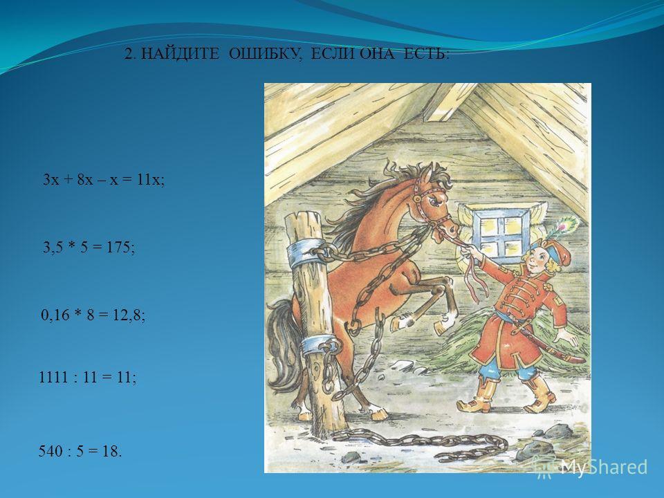2. НАЙДИТЕ ОШИБКУ, ЕСЛИ ОНА ЕСТЬ: 3х + 8х – х = 11х; 3,5 * 5 = 175; 0,16 * 8 = 12,8; 1111 : 11 = 11; 540 : 5 = 18.