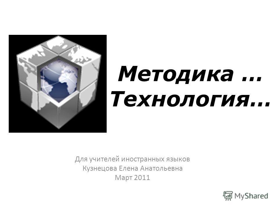 Методика … Технология… Для учителей иностранных языков Кузнецова Елена Анатольевна Март 2011