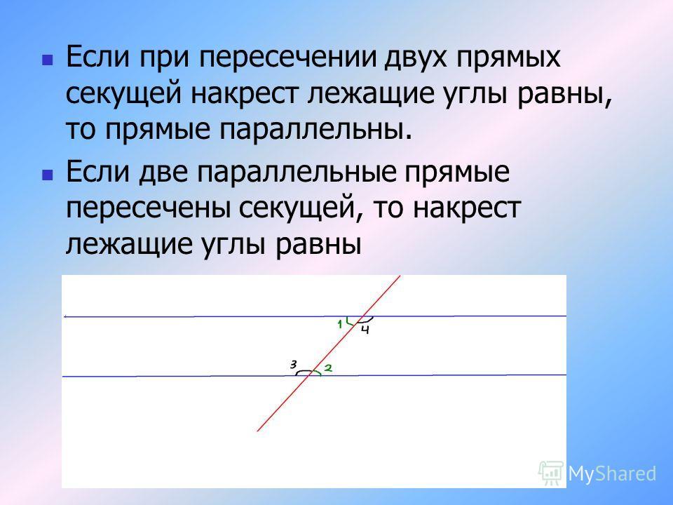 Если при пересечении двух прямых секущей накрест лежащие углы равны, то прямые параллельны. Если две параллельные прямые пересечены секущей, то накрест лежащие углы равны