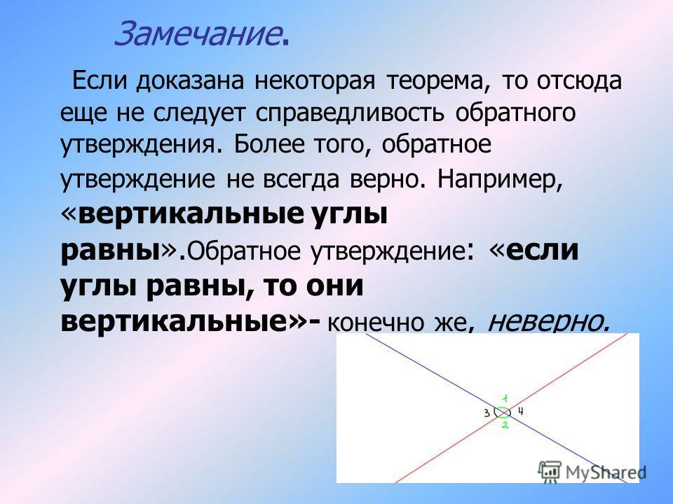 Замечание. Если доказана некоторая теорема, то отсюда еще не следует справедливость обратного утверждения. Более того, обратное утверждение не всегда верно. Например, «вертикальные углы равны». Обратное утверждение : «если углы равны, то они вертикал