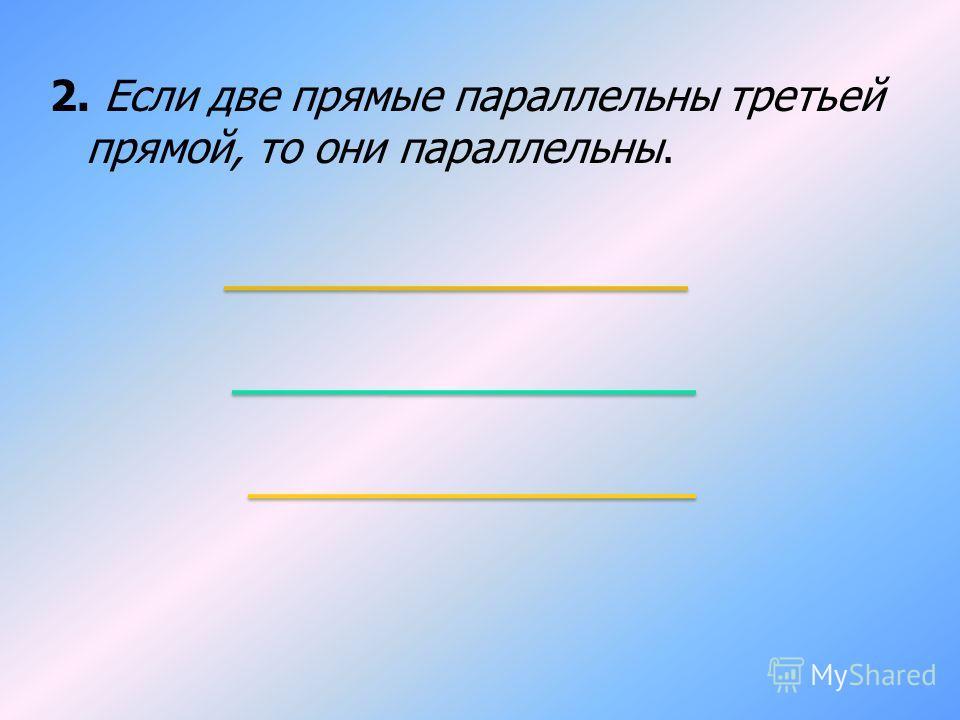 2. Если две прямые параллельны третьей прямой, то они параллельны.