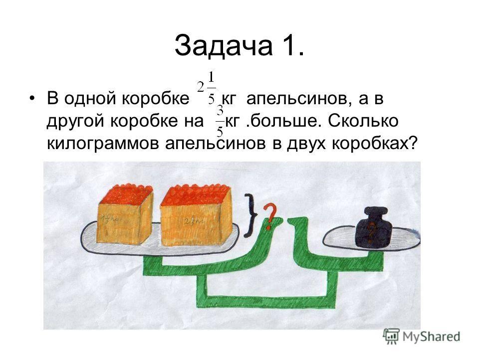 Задача 1. В одной коробке кг апельсинов, а в другой коробке на кг.больше. Сколько килограммов апельсинов в двух коробках?