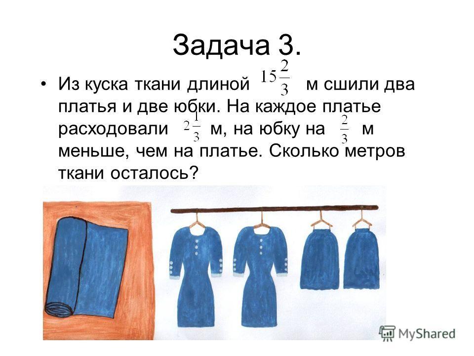 Задача 3. Из куска ткани длиной м сшили два платья и две юбки. На каждое платье расходовали м, на юбку на м меньше, чем на платье. Сколько метров ткани осталось?