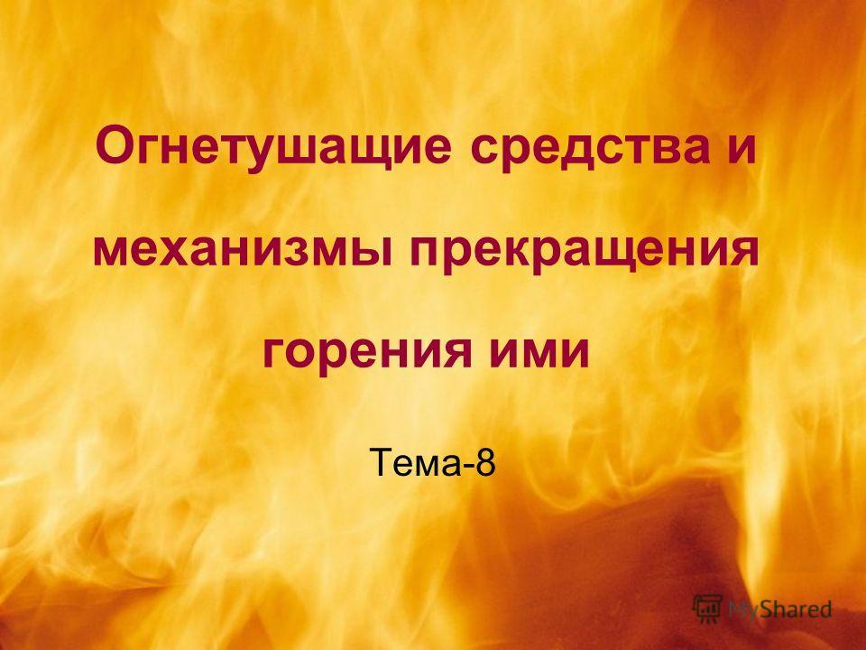 Огнетушащие средства и механизмы прекращения горения ими Тема-8