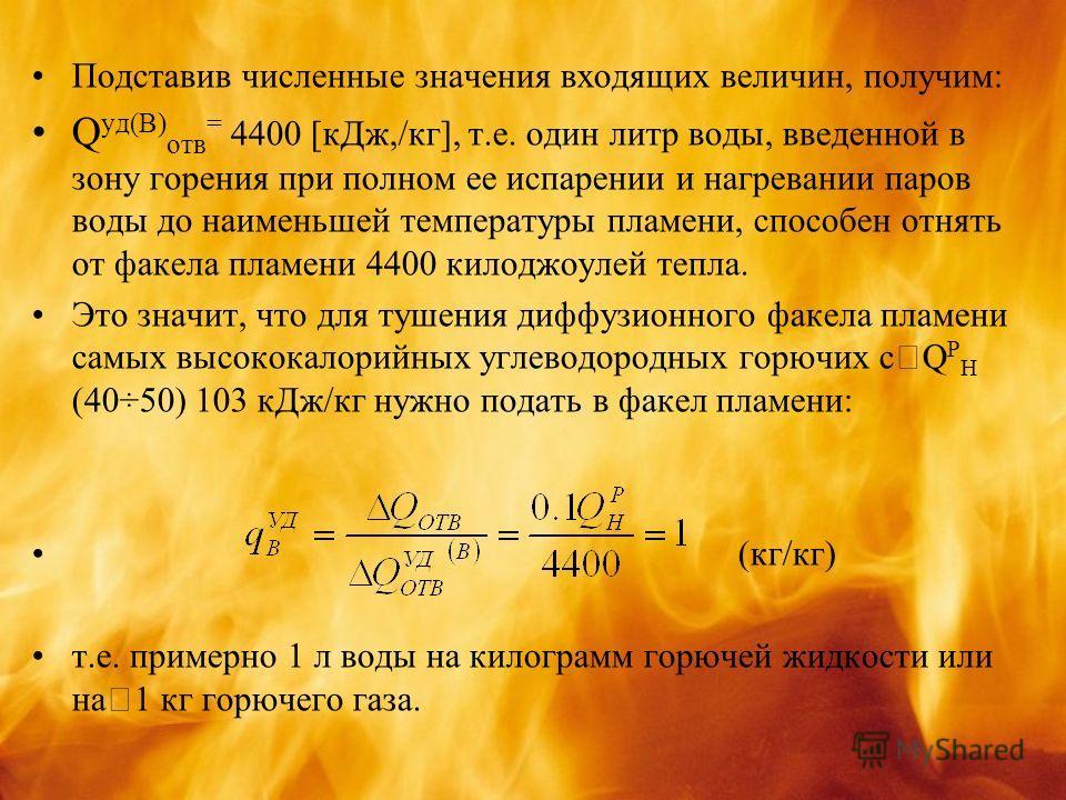 Подставив численные значения входящих величин, получим: Q уд(В) отв = 4400 [кДж,/кг], т.е. один литр воды, введенной в зону горения при полном ее испарении и нагревании паров воды до наименьшей температуры пламени, способен отнять от факела пламени 4