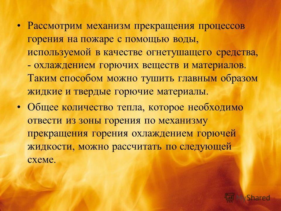 Рассмотрим механизм прекращения процессов горения на пожаре с помощью воды, используемой в качестве огнетушащего средства, - охлаждением горючих веществ и материалов. Таким способом можно тушить главным образом жидкие и твердые горючие материалы. Общ