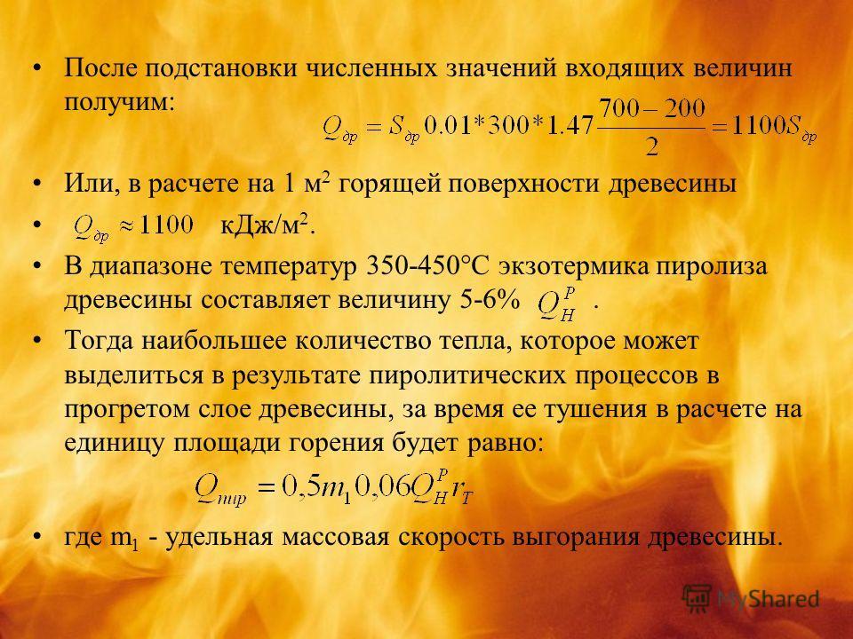 После подстановки численных значений входящих величин получим: Или, в расчете на 1 м 2 горящей поверхности древесины кДж/м 2. В диапазоне температур 350-450°С экзотермика пиролиза древесины составляет величину 5-6%. Тогда наибольшее количество тепла,