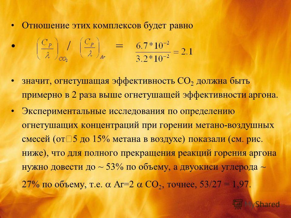 Отношение этих комплексов будет равно / = значит, огнетушащая эффективность СО 2 должна быть примерно в 2 раза выше огнетушащей эффективности аргона. Экспериментальные исследования по определению огнетушащих концентраций при горении метано-воздушных