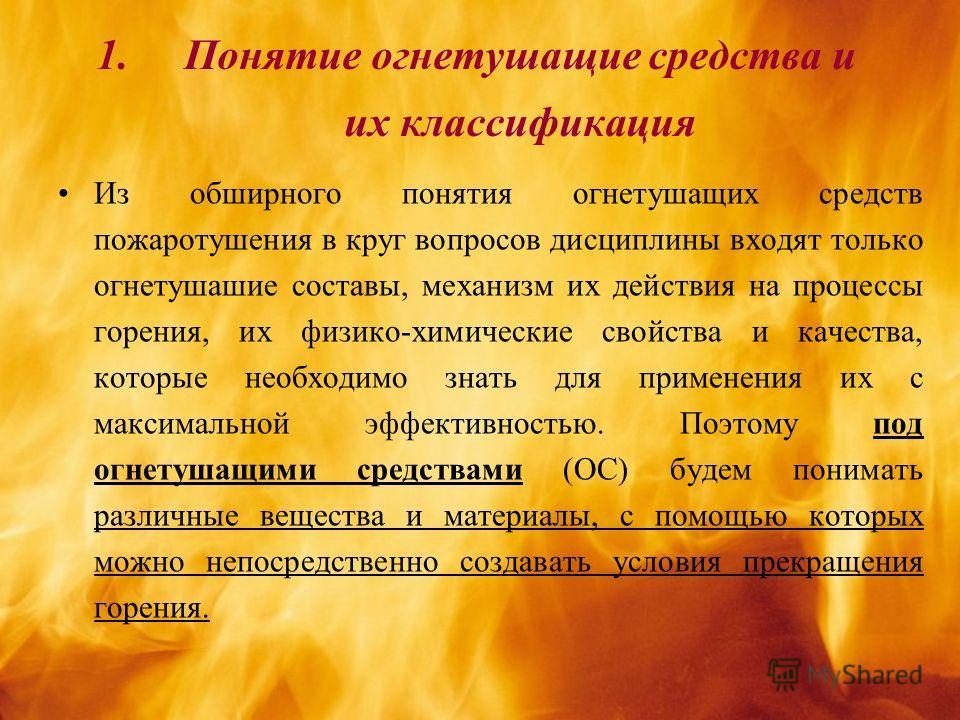 1.Понятие огнетушащие средства и их классификация Из обширного понятия огнетушащих средств пожаротушения в круг вопросов дисциплины входят только огнетушашие составы, механизм их действия на процессы горения, их физико-химические свойства и качества,