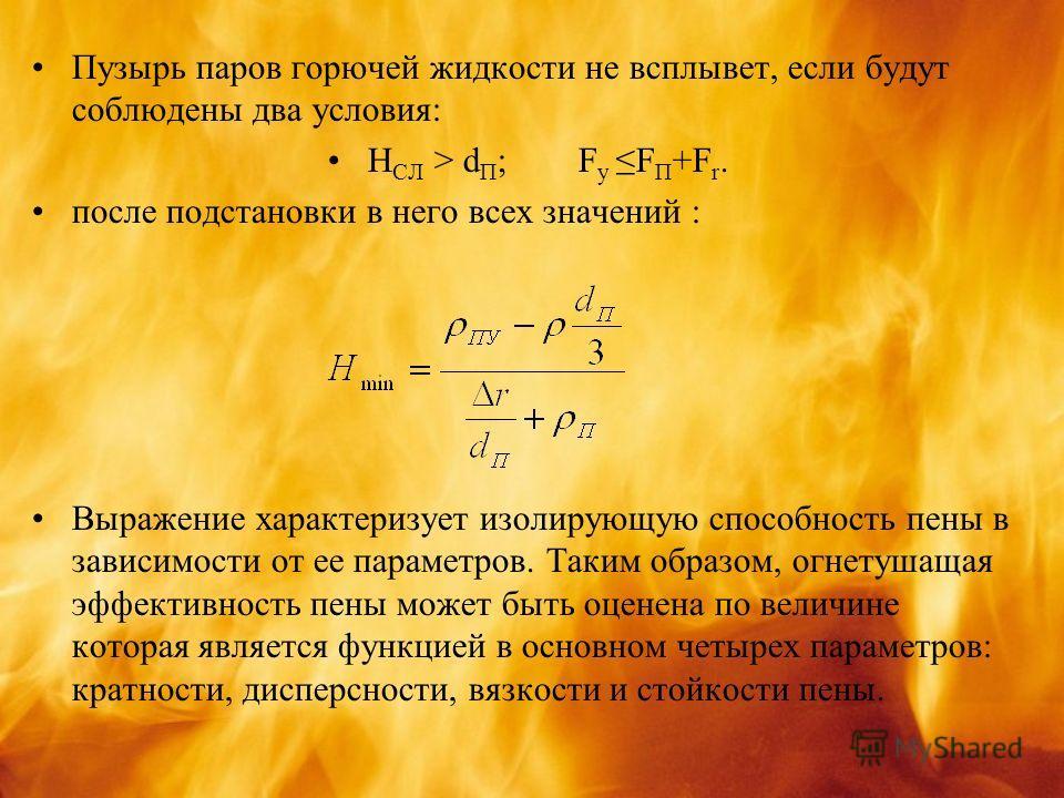 Пузырь паров горючей жидкости не всплывет, если будут соблюдены два условия: Н СЛ > d П ; F yF П +F r. после подстановки в него всех значений : Выражение характеризует изолирующую способность пены в зависимости от ее параметров. Таким образом, огнету