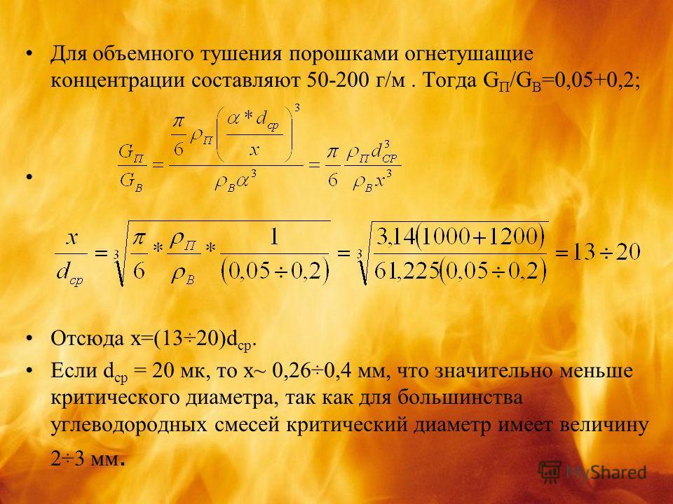 Для объемного тушения порошками огнетушащие концентрации составляют 50-200 г/м. Тогда G П /G В =0,05+0,2; Отсюда х=(13÷20)d ср. Если d cр = 20 мк, то х~ 0,26÷0,4 мм, что значительно меньше критического диаметра, так как для большинства углеводородных