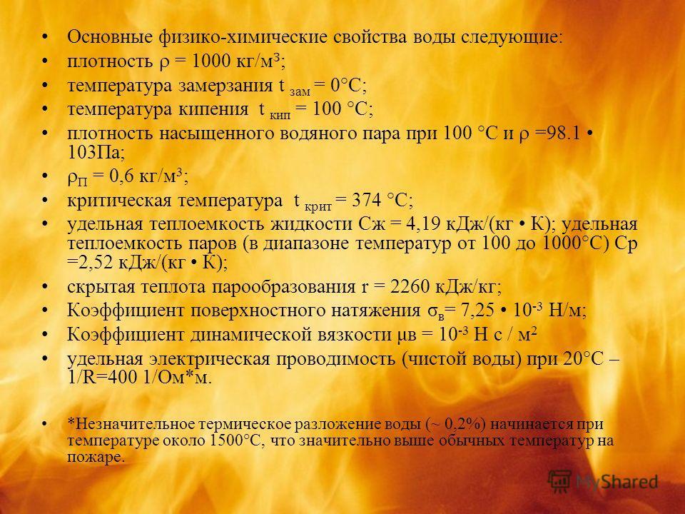 Основные физико-химические свойства воды следующие: плотность = 1000 кг/м З ; температура замерзания t зам = 0°С; температура кипения t кип = 100 °С; плотность насыщенного водяного пара при 100 °С и =98.1 103Па; П = 0,6 кг/м 3 ; критическая температу