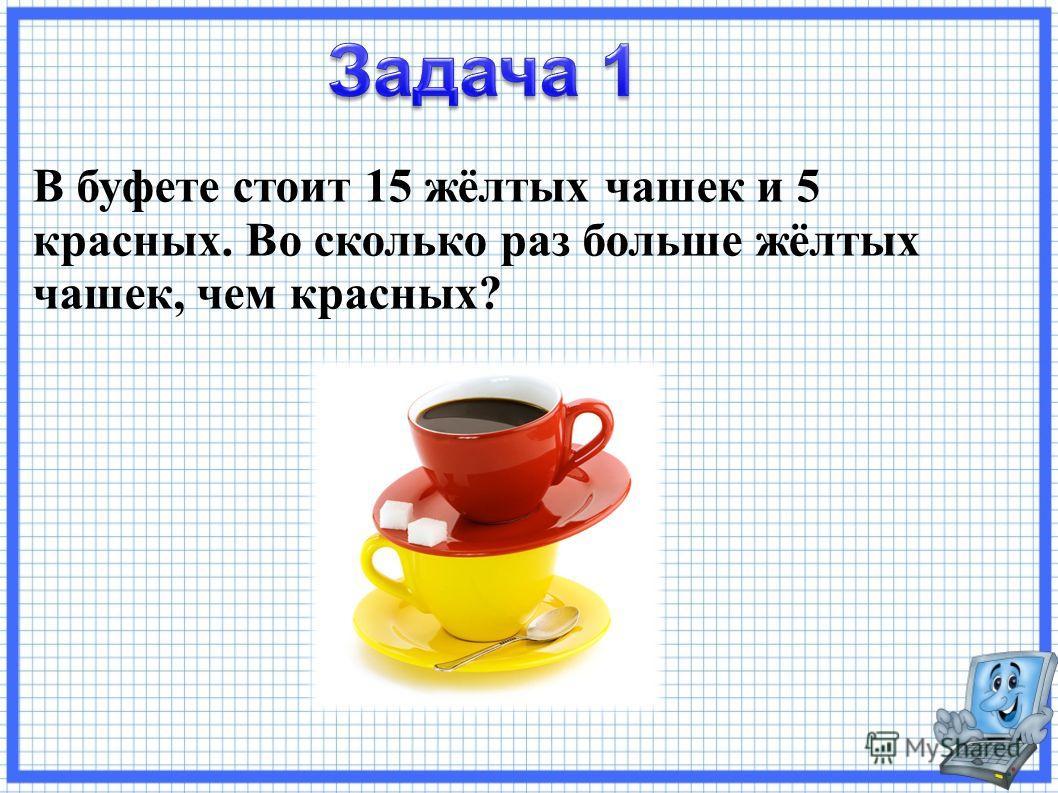 В буфете стоит 15 жёлтых чашек и 5 красных. Во сколько раз больше жёлтых чашек, чем красных?
