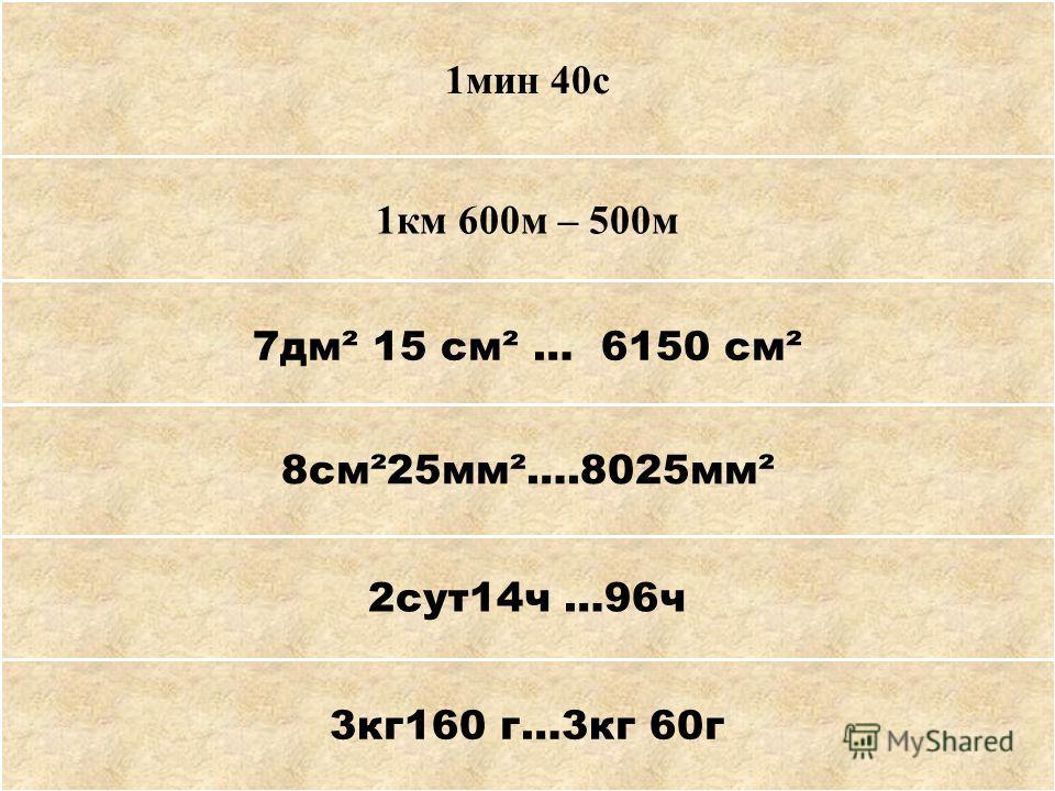 1мин 10с + 30с 1км 600м – 500м 1т 550кг + 450кг 8см²25мм²….8025мм² 2сут14ч …96ч 3кг160 г…3кг 60г