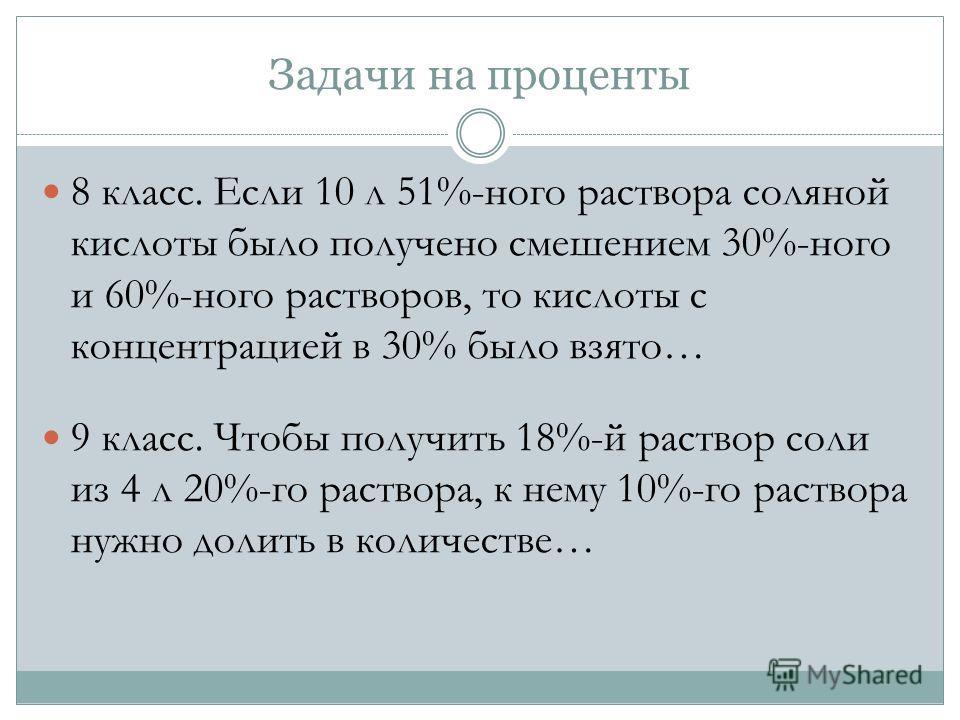 Задачи на проценты 8 класс. Если 10 л 51%-ного раствора соляной кислоты было получено смешением 30%-ного и 60%-ного растворов, то кислоты с концентрацией в 30% было взято… 9 класс. Чтобы получить 18%-й раствор соли из 4 л 20%-го раствора, к нему 10%-