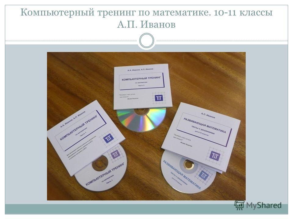 Компьютерный тренинг по математике. 10-11 классы А.П. Иванов