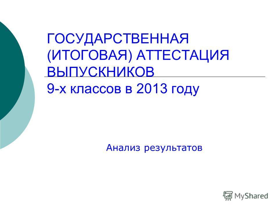 ГОСУДАРСТВЕННАЯ (ИТОГОВАЯ) АТТЕСТАЦИЯ ВЫПУСКНИКОВ 9-х классов в 2013 году Анализ результатов