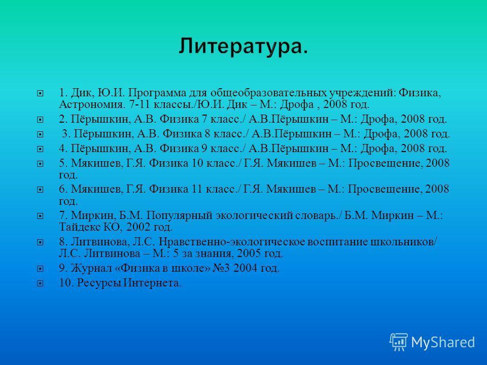 1. Дик, Ю. И. Программа для общеобразовательных учреждений : Физика, Астрономия. 7-11 классы./ Ю. И. Дик – М.: Дрофа, 2008 год. 2. Пёрышкин, А. В. Физика 7 класс./ А. В. Пёрышкин – М.: Дрофа, 2008 год. 3. Пёрышкин, А. В. Физика 8 класс./ А. В. Пёрышк