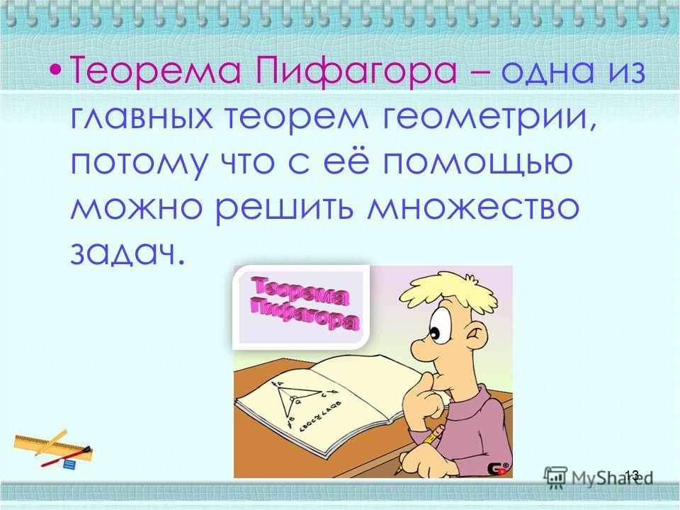 Теорема Пифагора – одна из главных теорем геометрии, потому что с её помощью можно решить множество задач. 13