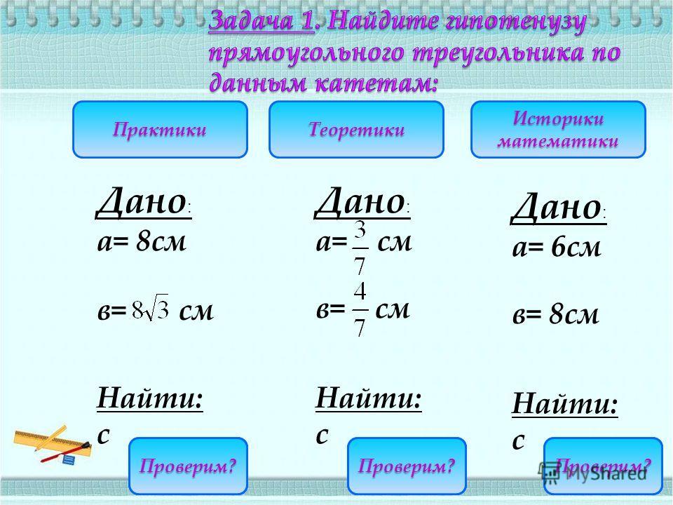 С=16С=10 Историки математики ТеоретикиПрактики а= 6см в= 8см Дано : Найти: с Дано : Найти: с а= см в= см а= 8см Дано : Найти: с в= см Проверим? С= Проверим?Проверим?