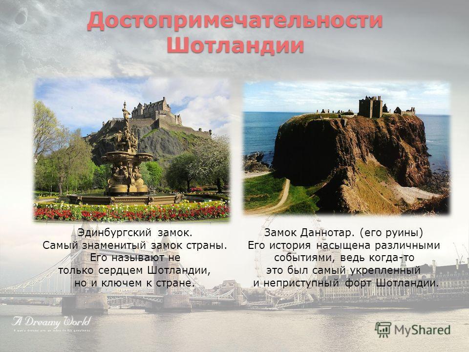 Эдинбургский замок. Самый знаменитый замок страны. Его называют не только сердцем Шотландии, но и ключем к стране. Замок Даннотар. (его руины) Его история насыщена различными событиями, ведь когда-то это был самый укрепленный и неприступный форт Шотл