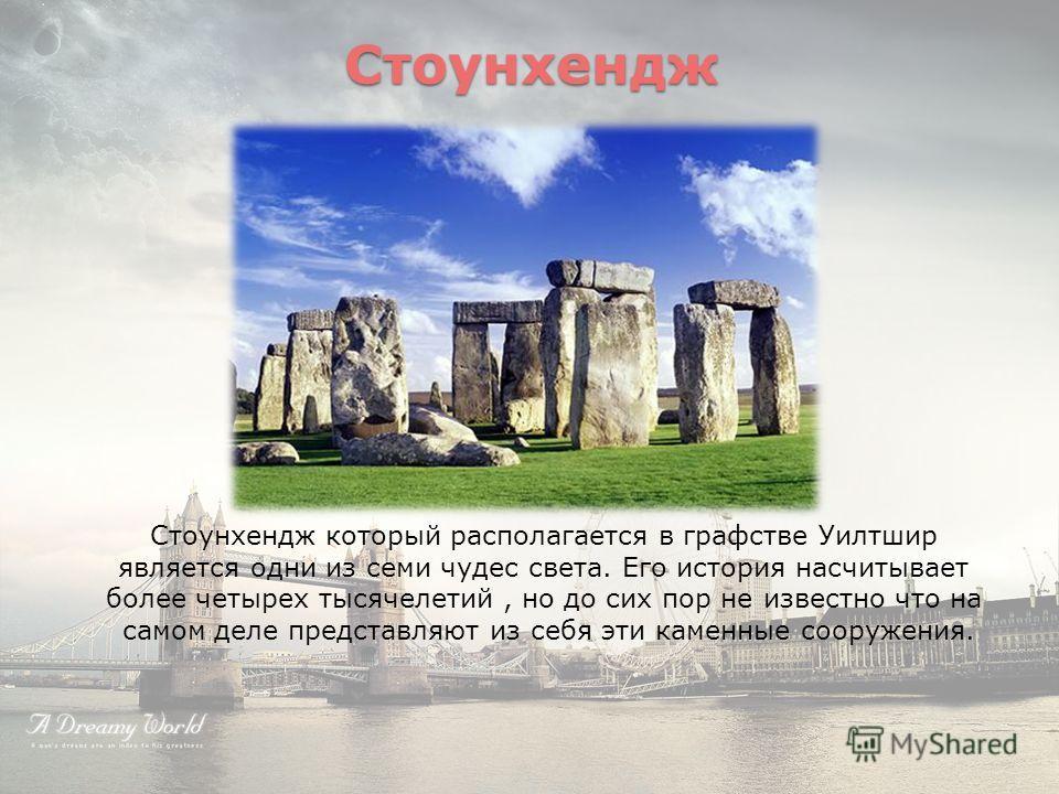 Стоунхендж Стоунхендж который располагается в графстве Уилтшир является одни из семи чудес света. Его история насчитывает более четырех тысячелетий, но до сих пор не известно что на самом деле представляют из себя эти каменные сооружения.