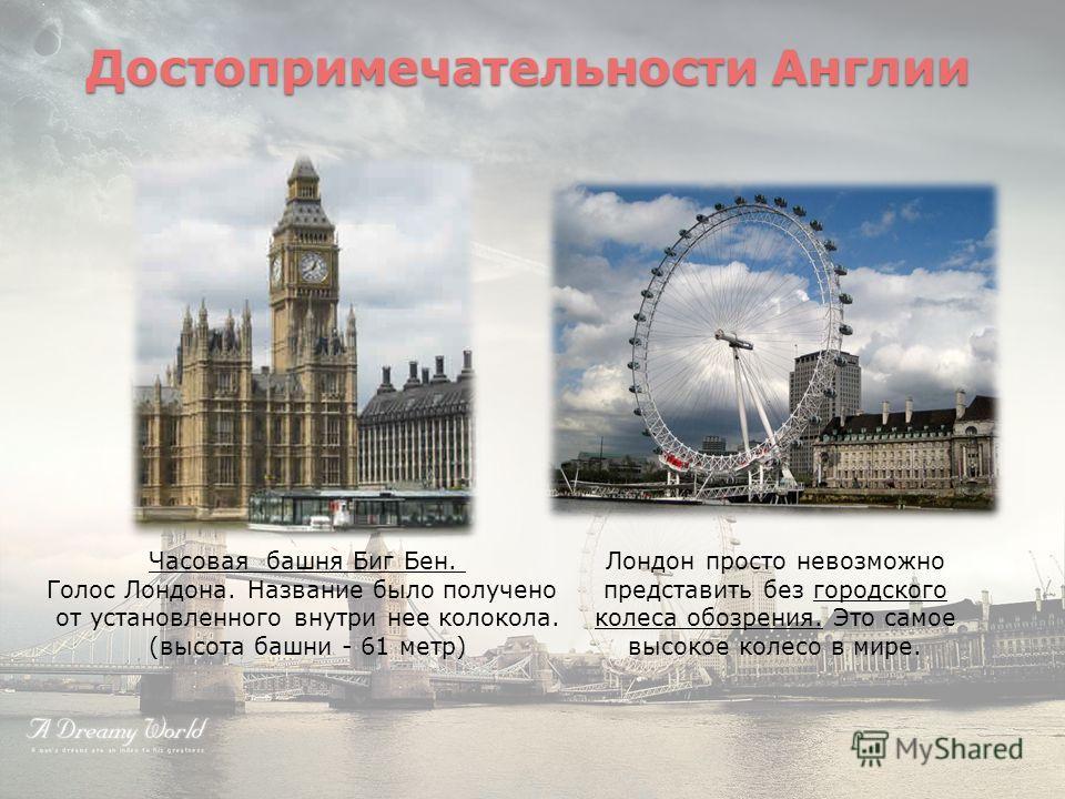 Достопримечательности Англии Часовая башня Биг Бен. Голос Лондона. Название было получено от установленного внутри нее колокола. (высота башни - 61 метр) Лондон просто невозможно представить без городского колеса обозрения. Это самое высокое колесо в