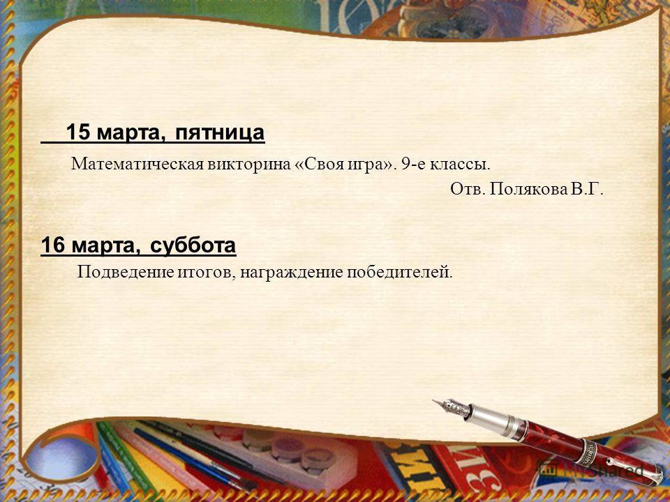 15 марта, пятница Математическая викторина «Своя игра». 9-е классы. Отв. Полякова В.Г. 16 марта, суббота Подведение итогов, награждение победителей.